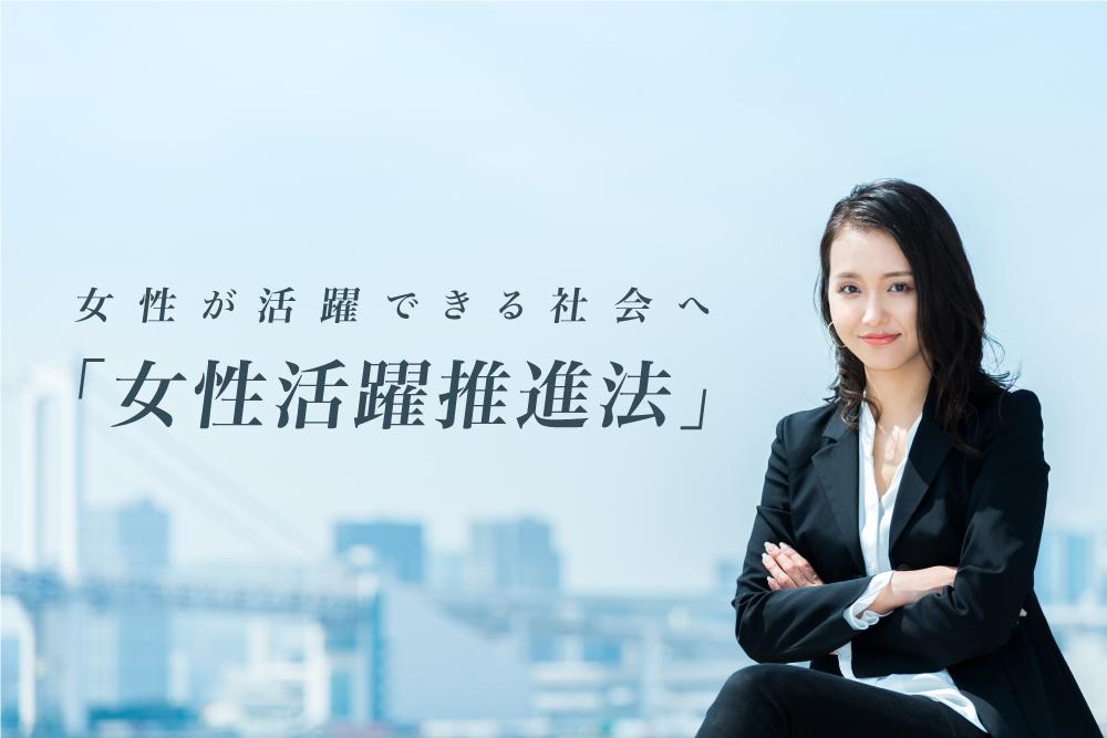女性が活躍できる社会へ「女性活躍推進法」