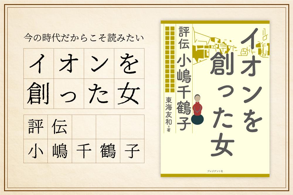 今の時代だからこそ読みたい『イオンを創った女 評伝 小嶋千鶴子』