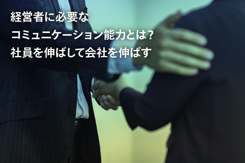 経営者に必要なコミュニケーション能力とは?社員を伸ばして会社を伸ばす
