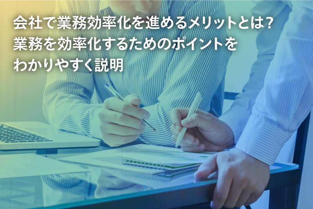会社で業務効率化を進めるメリットとは? 業務を効率化するためのポイントをわかりやすく説明