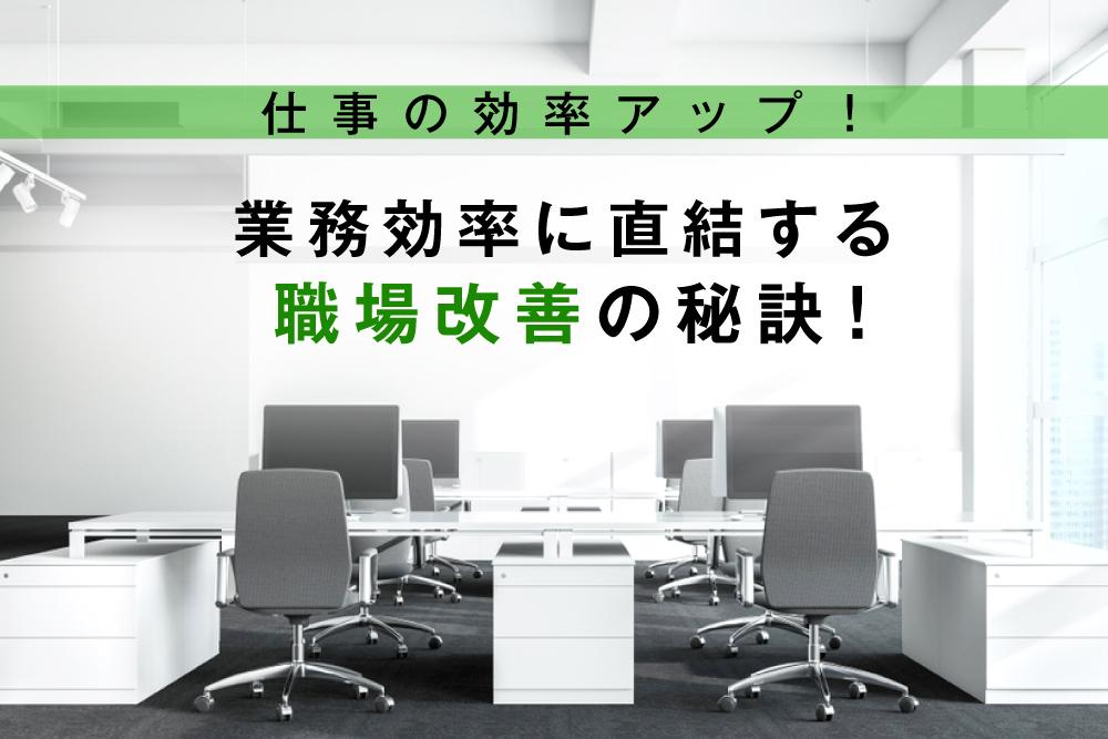 仕事の効率アップ! 業務効率に直結する職場改善の秘訣!