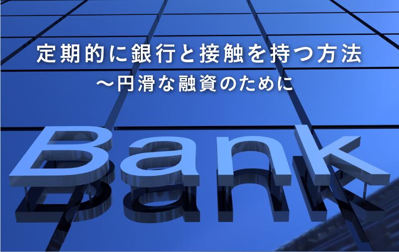 定期的に銀行と接触を持つ方法 ~円滑な融資のために